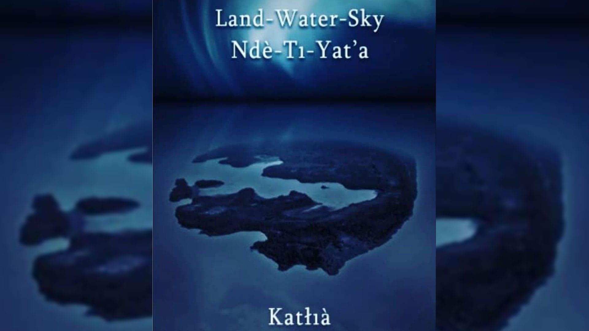 Land-Water-Sky/Ndè-Tı-Yat'a